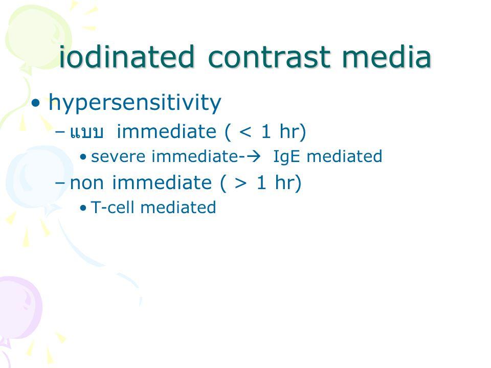 iodinated contrast media hypersensitivity – แบบ immediate ( < 1 hr) severe immediate-  IgE mediated –non immediate ( > 1 hr) T-cell mediated