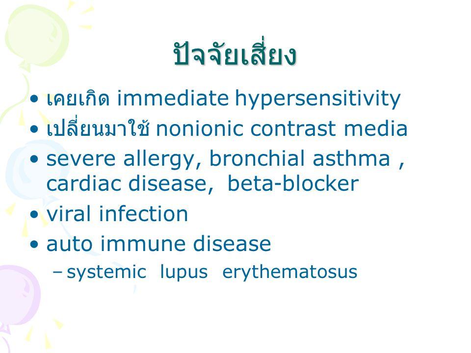 ปจจัยเสี่ยง เคยเกิด immediate hypersensitivity เปลี่ยนมาใช้ nonionic contrast media severe allergy, bronchial asthma, cardiac disease, beta-blocker viral infection auto immune disease –systemic lupus erythematosus