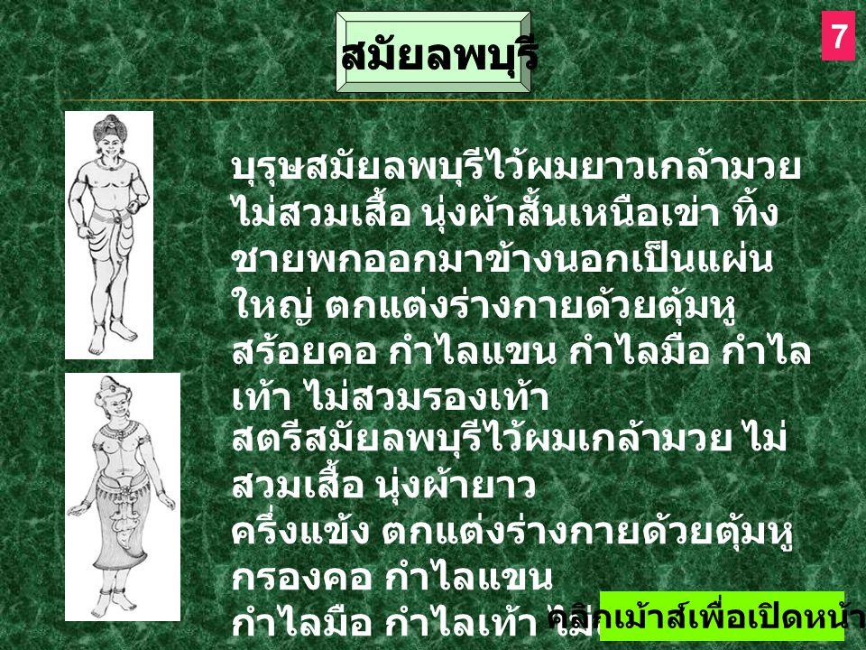 8 ภาพจิตรกรรมฝาผนังแสดงว่าบุรุษ สมัยเชียงแสน นิยมนุ่งสนับเพลา ใส่เสื้อแขนยาว ปล่อยชายผ่าอก ติดกระดุม บ้างใช้ผ้าพาดบ่า ส่วน สตรีนุ่งผ้าซิ่น แบบผ้าถุง กรอมถึงข้อเท้า มีผ้ารัด อกและสไบห่ม ไว้ผมมวยเกล้ารัดมวยผมด้วย เครื่องประดับ สอด ต่างหูห้อย ขณะที่งานประติมากรรมแสดงว่าบุรุษ และสตรีชั้นสูงนุ่งผ้าจับกลีบ มีหัวเข็ม ขัดคาดทับผ้านุ่งซึ่งพับกลีบยาวลงมา ครึ่งแข้ง และนิยมนุ่งผ้าสองชาย สวม มงกุฎทรงสูง ใส่ต่างหู กรองคอและ สังวาล กำไลมือ และรัดแขน สิ้นสุดการนำเสนอ - ดับเบิ้ลคลิ๊กซ้าย