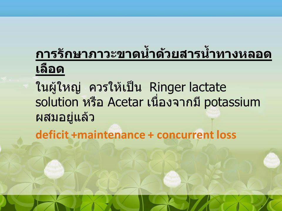 การรักษาภาวะขาดน้ำด้วยสารน้ำทางหลอด เลือด ในผู้ใหญ่ ควรให้เป็น Ringer lactate solution หรือ Acetar เนื่องจากมี potassium ผสมอยู่แล้ว deficit +maintena