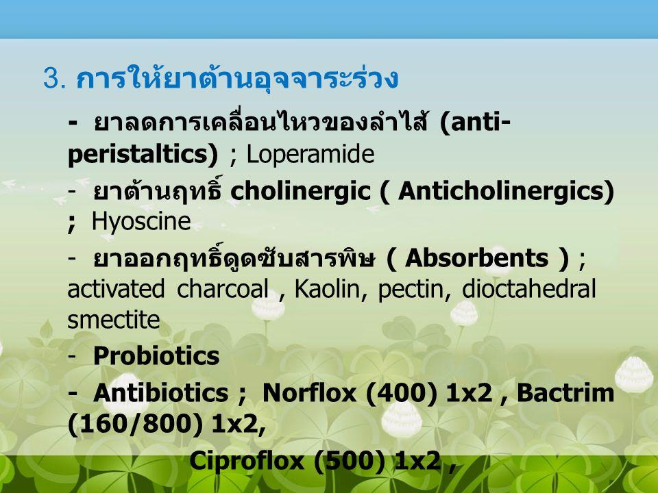 3. การให้ยาต้านอุจจาระร่วง - ยาลดการเคลื่อนไหวของลำไส้ (anti- peristaltics) ; Loperamide - ยาต้านฤทธิ์ cholinergic ( Anticholinergics) ; Hyoscine - ยา