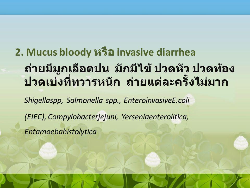 2. Mucus bloody หรือ invasive diarrhea ถ่ายมีมูกเลือดปน มักมีไข้ ปวดหัว ปวดท้อง ปวดเบ่งที่ทวารหนัก ถ่ายแต่ละครั้งไม่มาก Shigellaspp, Salmonella spp.,