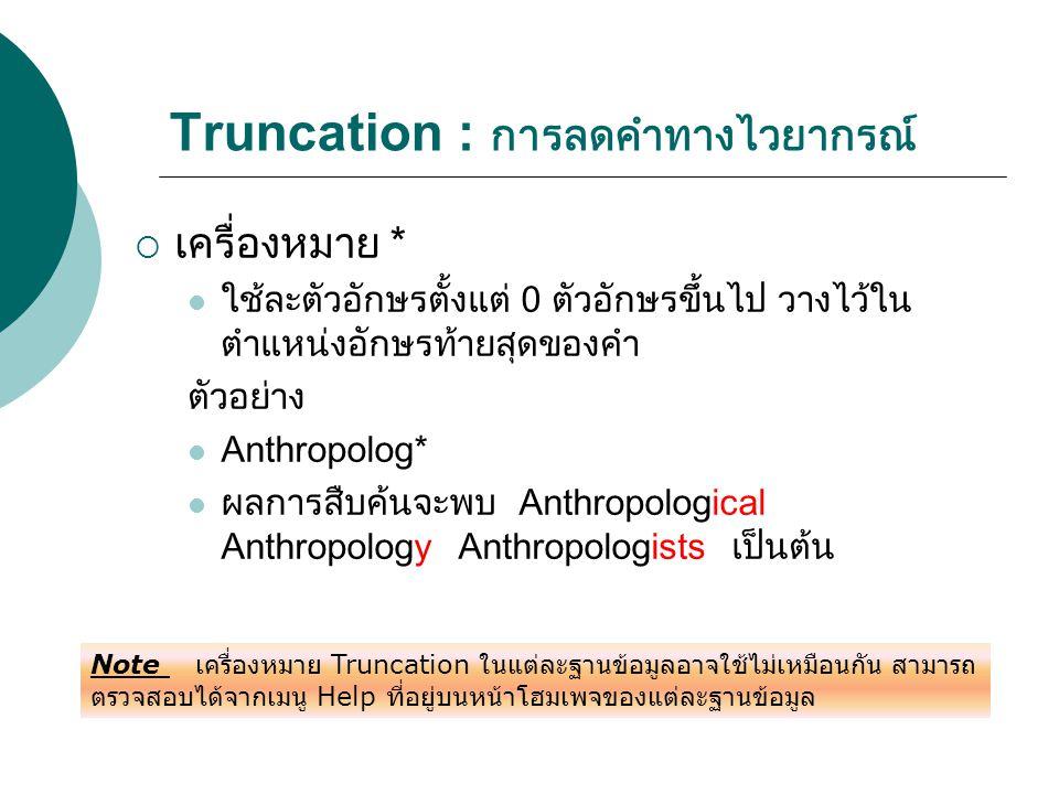 Truncation : การลดคำทางไวยากรณ์  เครื่องหมาย * ใช้ละตัวอักษรตั้งแต่ 0 ตัวอักษรขึ้นไป วางไว้ใน ตำแหน่งอักษรท้ายสุดของคำ ตัวอย่าง Anthropolog* ผลการสืบ