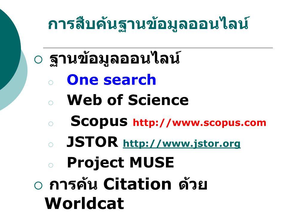 การสืบค้นฐานข้อมูลออนไลน์  ฐานข้อมูลออนไลน์ o One search o Web of Science o Scopus http://www.scopus.com o JSTOR http://www.jstor.org http://www.jsto