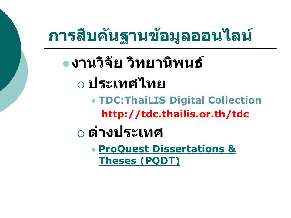 การสืบค้นฐานข้อมูลออนไลน์ งานวิจัย วิทยานิพนธ์  ประเทศไทย TDC:ThaiLIS Digital Collection http://tdc.thailis.or.th/tdc  ต่างประเทศ ProQuest Dissertat