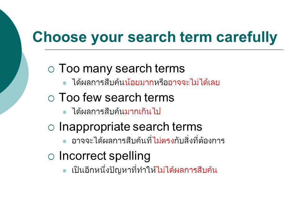 Choose your search term carefully  Too many search terms ได้ผลการสืบค้นน้อยมากหรืออาจจะไม่ได้เลย  Too few search terms ได้ผลการสืบค้นมากเกินไป  Ina