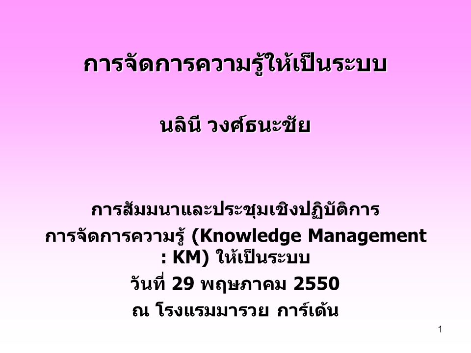 1 การจัดการความรู้ให้เป็นระบบ นลินี วงศ์ธนะชัย การสัมมนาและประชุมเชิงปฏิบัติการ การจัดการความรู้ (Knowledge Management : KM) ให้เป็นระบบ วันที่ 29 พฤษ