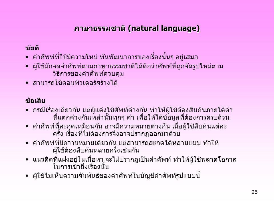25 ภาษาธรรมชาติ (natural language) ข้อดี คำศัพท์ที่ใช้มีความใหม่ ทันพัฒนาการของเรื่องนั้นๆ อยู่เสมอ ผู้ใช้มักจดจำศัพท์ตามภาษาธรรมชาติได้ดีกว่าศัพท์ที่