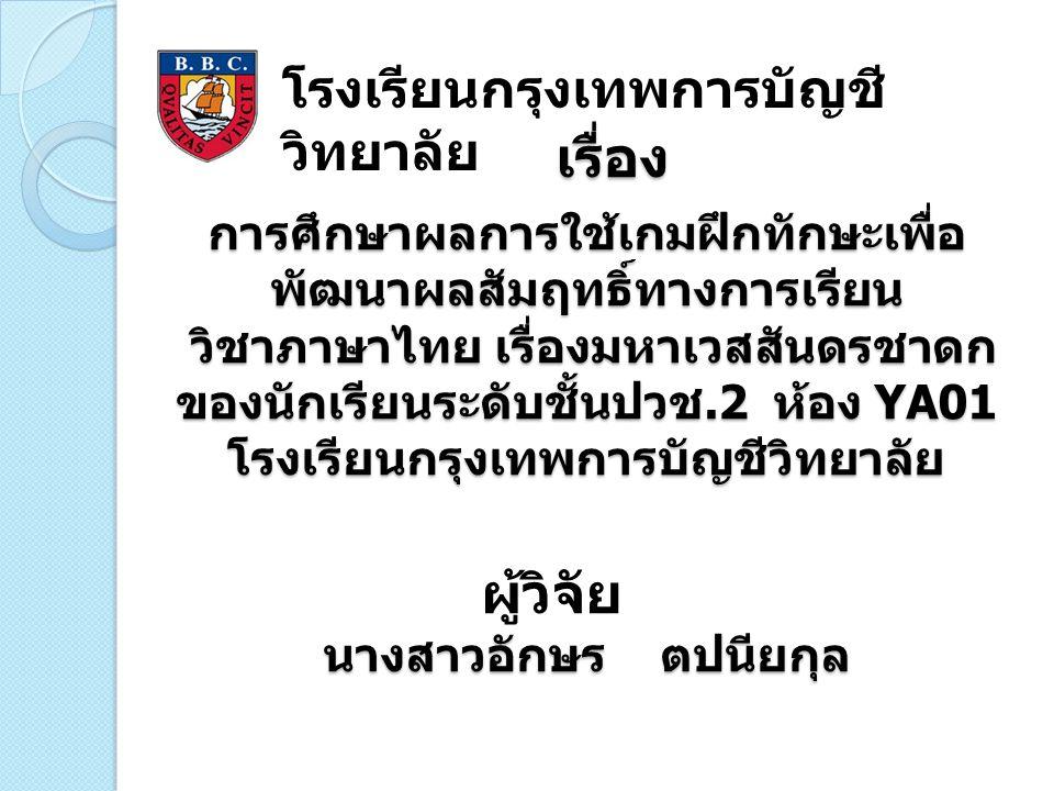 ปัญหาการวิจัย วิชาภาษาไทยเป็นวิชาที่ต้องใช้ทักษะที่มุ่งเน้นให้ผู้เรียนได้ คิดวิเคราะห์ด้วยตนเองเพื่อพัฒนาความรู้ความคิด โดยเฉพาะ เนื้อหาที่เกี่ยวกับวรรณคดีไทย เรื่องมหาเวสสันดรชาดก ของ เจ้าพระยาพระคลัง ( หน ) เป็นวรรณคดีที่ให้เห็นถึงการเสียสละ ประโยชน์สุขส่วนตัว อีกทั้งยังให้ความเพลิดเพลินในการอ่าน เนื้อเรื่อง และให้ผู้อ่านเกิดความทราบซึ้งในวรรณคดีไทย แต่ นักเรียนบางคนอาจจะเกิดปัญหาไม่สามารถจดจำเนื้อหาและ คำศัพท์ในเรื่องมหาเวสสันดรชาดก ดังนั้นผู้วิจัยจึงได้ศึกษาหาแนวทางแก้ไขการจัดการ เรียนการสอน เพื่อกระตุ้นให้นักเรียนเกิดความสนใจและเข้าใจ รายละเอียดของเรื่องมหาเวสสันดร พร้อมทั้งจดจำเนื้อหาและ คำศัพท์ได้ง่ายยิ่งขึ้น โดยใช้เกมฝึกทักษะซึ่งเป็นวิธีการหนึ่งที่ สามารถกระตุ้นให้ผู้เรียนอยากเรียนรู้ เพราะเกิดความสนุกสนาน ไม่น่าเบื่อ และจูงใจในการทำกิจกรรมต่างๆที่ครูมอบหมายให้ ซึ่งจะเป็นแนวทางในการพัฒนาผลสัมฤทธิ์ทางการเรียนวิชา ภาษาไทยเรื่องมหาเวสสันดรชาดก เพื่อให้ผู้เรียนสามารถเรียนรู้และประเมินความสามารถของ ตนเองได้โดยใช้เกมฝึกทักษะ ซึ่งจะส่งผลให้เกิดกระบวนการจัดการเรียนการสอนที่มี ประสิทธิภาพ และคุณภาพการศึกษา ของผู้เรียนให้ดียิ่งขึ้น