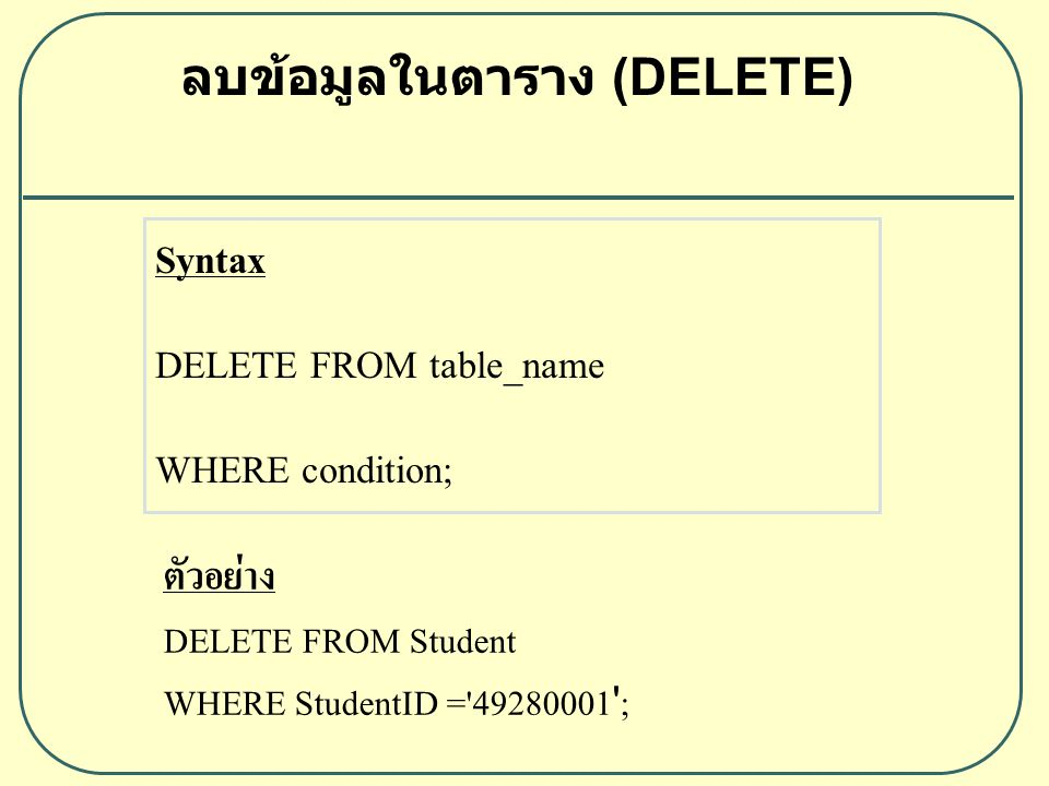 ลบข้อมูลในตาราง (DELETE) Syntax DELETE FROM table_name WHERE condition; ตัวอย่าง DELETE FROM Student WHERE StudentID = 49280001 ;