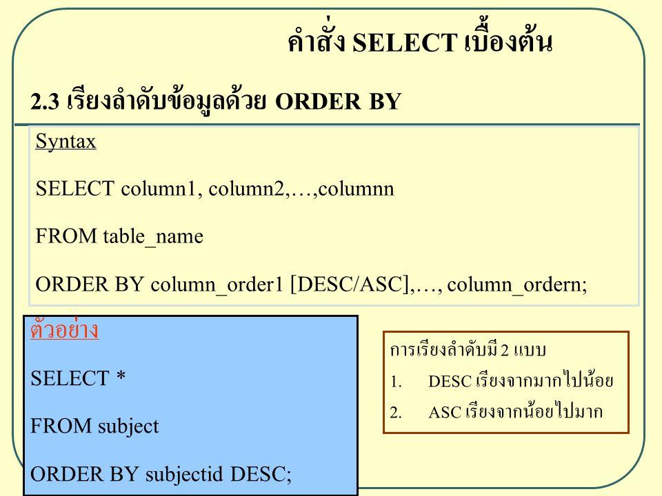 2.3 เรียงลำดับข้อมูลด้วย ORDER BY Syntax SELECT column1, column2,…,columnn FROM table_name ORDER BY column_order1 [DESC/ASC],…, column_ordern; ตัวอย่าง SELECT * FROM subject ORDER BY subjectid DESC; คำสั่ง SELECT เบื้องต้น การเรียงลำดับมี 2 แบบ 1.