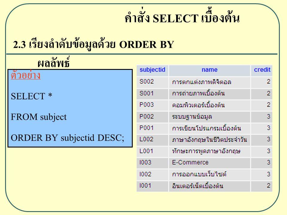 2.3 เรียงลำดับข้อมูลด้วย ORDER BY ผลลัพธ์ คำสั่ง SELECT เบื้องต้น ตัวอย่าง SELECT * FROM subject ORDER BY subjectid DESC;