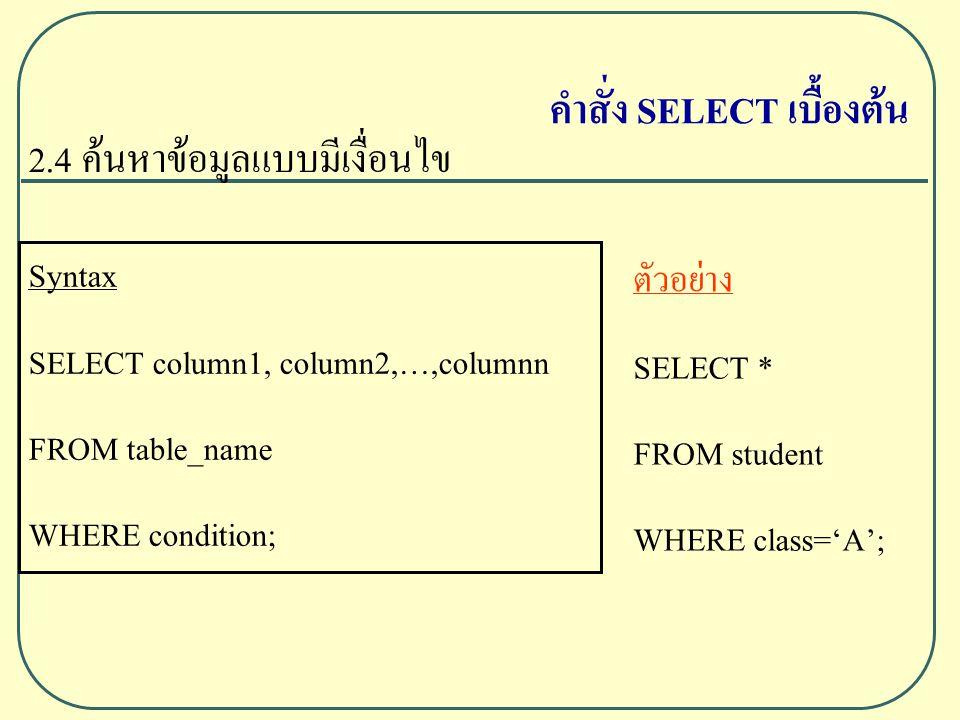 2.4 ค้นหาข้อมูลแบบมีเงื่อนไข Syntax SELECT column1, column2,…,columnn FROM table_name WHERE condition; ตัวอย่าง SELECT * FROM student WHERE class='A'; คำสั่ง SELECT เบื้องต้น