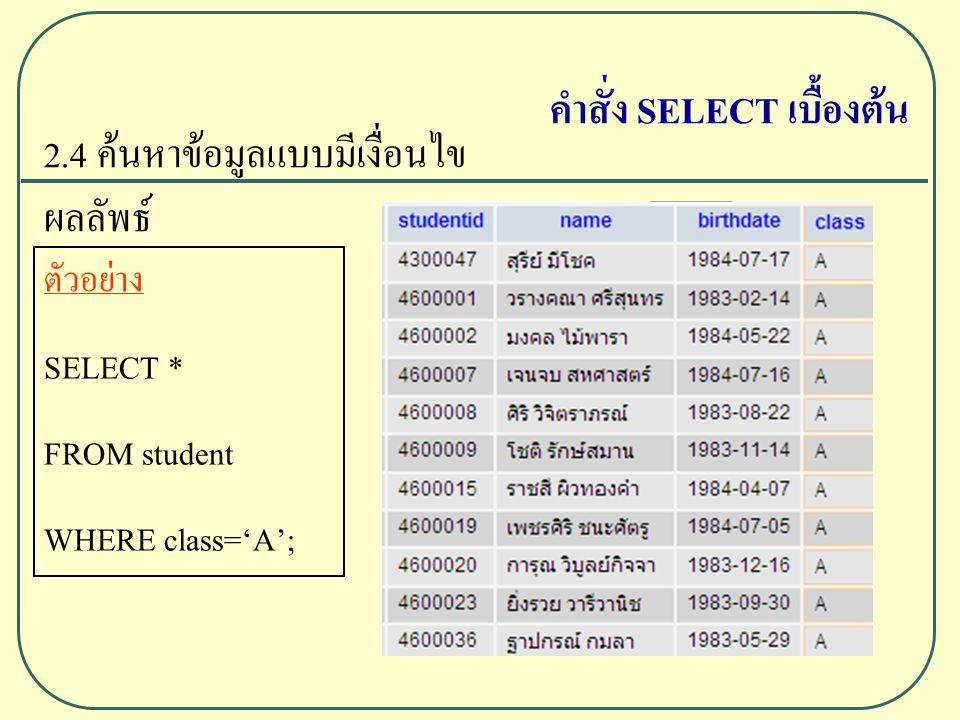 2.4 ค้นหาข้อมูลแบบมีเงื่อนไข ผลลัพธ์ ตัวอย่าง SELECT * FROM student WHERE class='A'; คำสั่ง SELECT เบื้องต้น