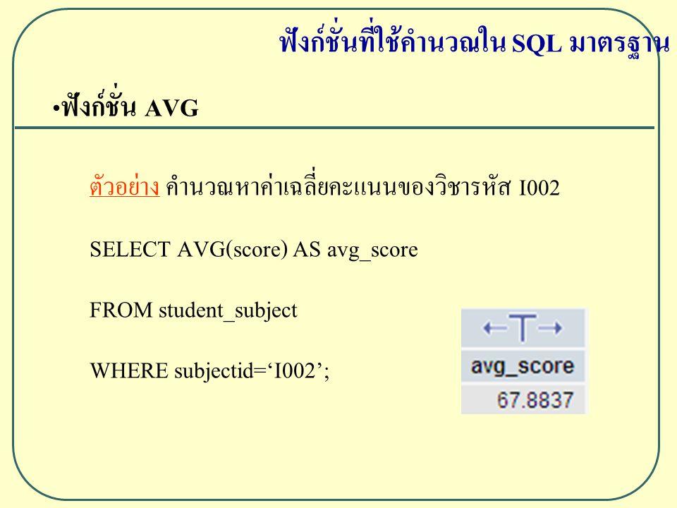 ฟังก์ชั่น AVG ตัวอย่าง คำนวณหาค่าเฉลี่ยคะแนนของวิชารหัส I002 SELECT AVG(score) AS avg_score FROM student_subject WHERE subjectid='I002'; ฟังก์ชั่นที่ใช้คำนวณใน SQL มาตรฐาน