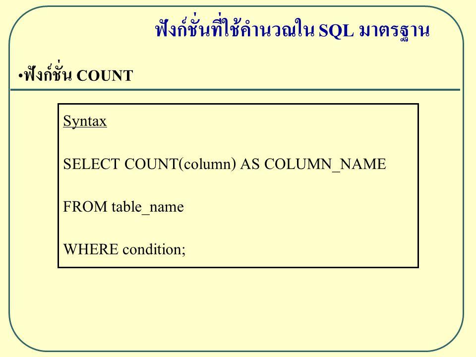 ฟังก์ชั่น COUNT Syntax SELECT COUNT(column) AS COLUMN_NAME FROM table_name WHERE condition; ฟังก์ชั่นที่ใช้คำนวณใน SQL มาตรฐาน