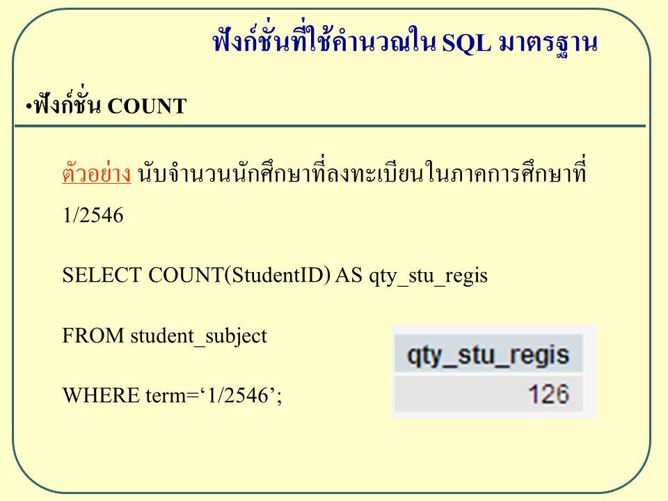 ฟังก์ชั่น COUNT ตัวอย่าง นับจำนวนนักศึกษาที่ลงทะเบียนในภาคการศึกษาที่ 1/2546 SELECT COUNT(StudentID) AS qty_stu_regis FROM student_subject WHERE term='1/2546'; ฟังก์ชั่นที่ใช้คำนวณใน SQL มาตรฐาน