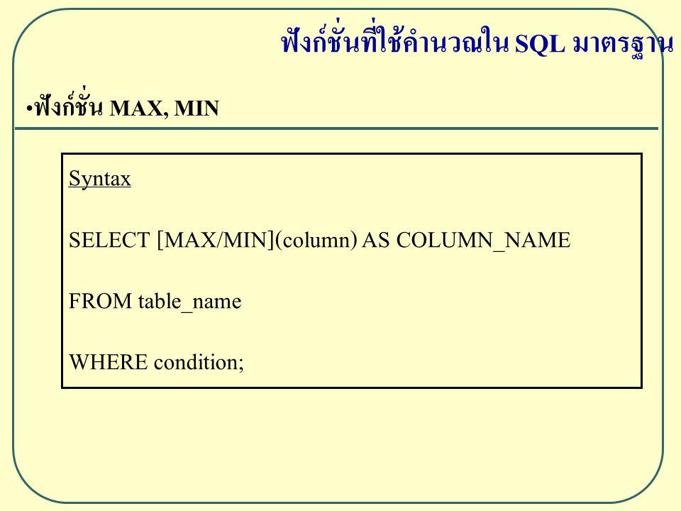 ฟังก์ชั่น MAX, MIN Syntax SELECT [MAX/MIN](column) AS COLUMN_NAME FROM table_name WHERE condition; ฟังก์ชั่นที่ใช้คำนวณใน SQL มาตรฐาน