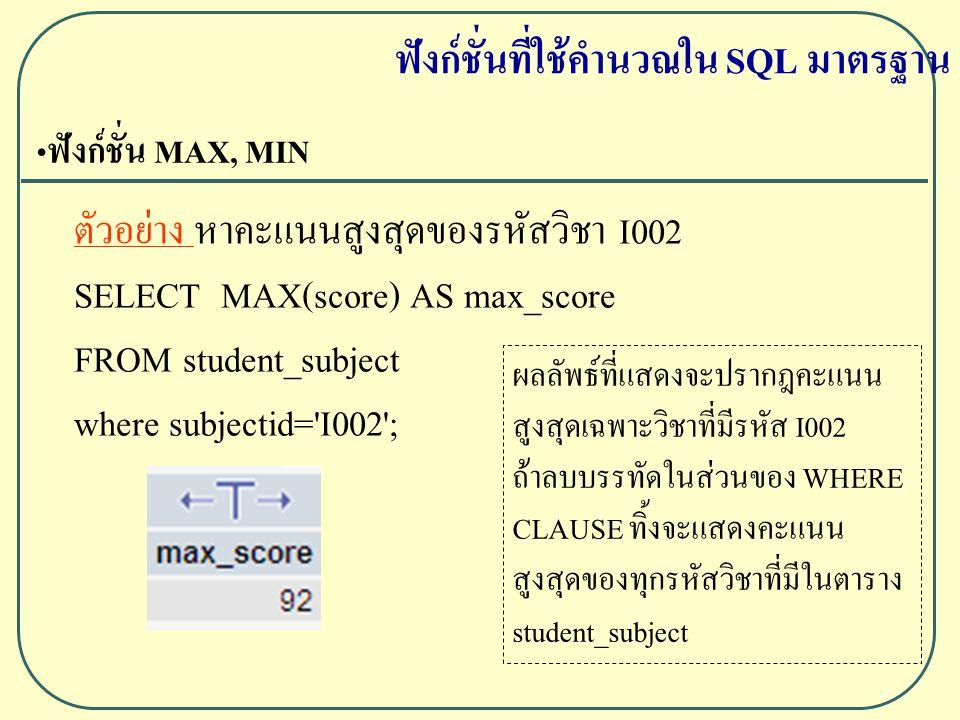 ฟังก์ชั่น MAX, MIN ตัวอย่าง หาคะแนนสูงสุดของรหัสวิชา I002 SELECT MAX(score) AS max_score FROM student_subject where subjectid= I002 ; ฟังก์ชั่นที่ใช้คำนวณใน SQL มาตรฐาน ผลลัพธ์ที่แสดงจะปรากฎคะแนน สูงสุดเฉพาะวิชาที่มีรหัส I002 ถ้าลบบรรทัดในส่วนของ WHERE CLAUSE ทิ้งจะแสดงคะแนน สูงสุดของทุกรหัสวิชาที่มีในตาราง student_subject