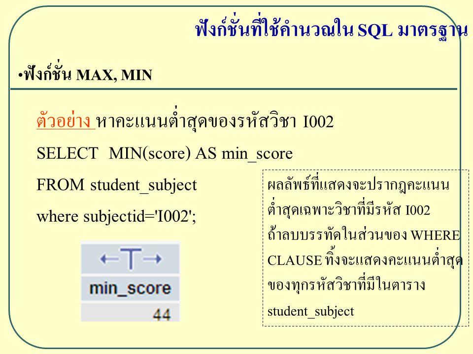 ฟังก์ชั่น MAX, MIN ตัวอย่าง หาคะแนนต่ำสุดของรหัสวิชา I002 SELECT MIN(score) AS min_score FROM student_subject where subjectid= I002 ; ฟังก์ชั่นที่ใช้คำนวณใน SQL มาตรฐาน ผลลัพธ์ที่แสดงจะปรากฎคะแนน ต่ำสุดเฉพาะวิชาที่มีรหัส I002 ถ้าลบบรรทัดในส่วนของ WHERE CLAUSE ทิ้งจะแสดงคะแนนต่ำสุด ของทุกรหัสวิชาที่มีในตาราง student_subject