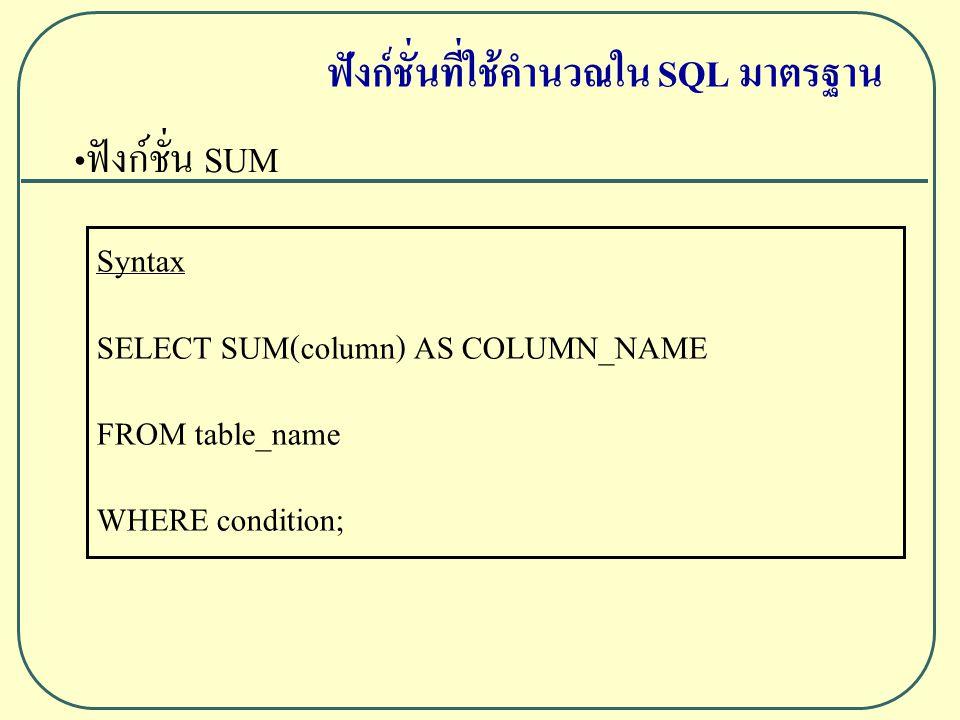 ฟังก์ชั่น SUM Syntax SELECT SUM(column) AS COLUMN_NAME FROM table_name WHERE condition; ฟังก์ชั่นที่ใช้คำนวณใน SQL มาตรฐาน