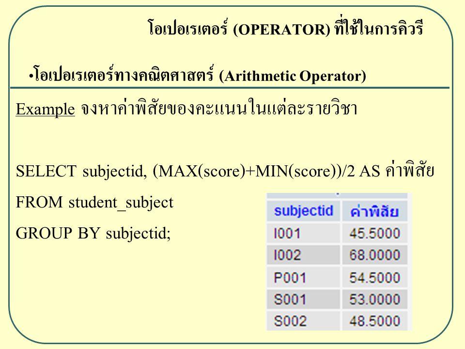 โอเปอเรเตอร์ทางคณิตศาสตร์ (Arithmetic Operator) Example จงหาค่าพิสัยของคะแนนในแต่ละรายวิชา SELECT subjectid, (MAX(score)+MIN(score))/2 AS ค่าพิสัย FROM student_subject GROUP BY subjectid; โอเปอเรเตอร์ (OPERATOR) ที่ใช้ในการคิวรี