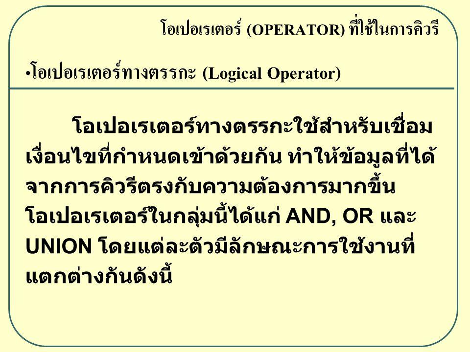 โอเปอเรเตอร์ทางตรรกะ (Logical Operator) โอเปอเรเตอร์ทางตรรกะใช้สำหรับเชื่อม เงื่อนไขที่กำหนดเข้าด้วยกัน ทำให้ข้อมูลที่ได้ จากการคิวรีตรงกับความต้องการมากขึ้น โอเปอเรเตอร์ในกลุ่มนี้ได้แก่ AND, OR และ UNION โดยแต่ละตัวมีลักษณะการใช้งานที่ แตกต่างกันดังนี้ โอเปอเรเตอร์ (OPERATOR) ที่ใช้ในการคิวรี