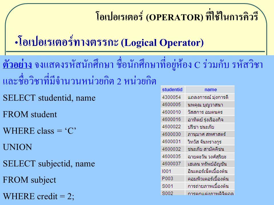 ตัวอย่าง จงแสดงรหัสนักศึกษา ชื่อนักศึกษาที่อยู่ห้อง C ร่วมกับ รหัสวิชา และชื่อวิชาที่มีจำนวนหน่วยกิต 2 หน่วยกิต SELECT studentid, name FROM student WHERE class = 'C' UNION SELECT subjectid, name FROM subject WHERE credit = 2; โอเปอเรเตอร์ (OPERATOR) ที่ใช้ในการคิวรี โอเปอเรเตอร์ทางตรรกะ (Logical Operator)