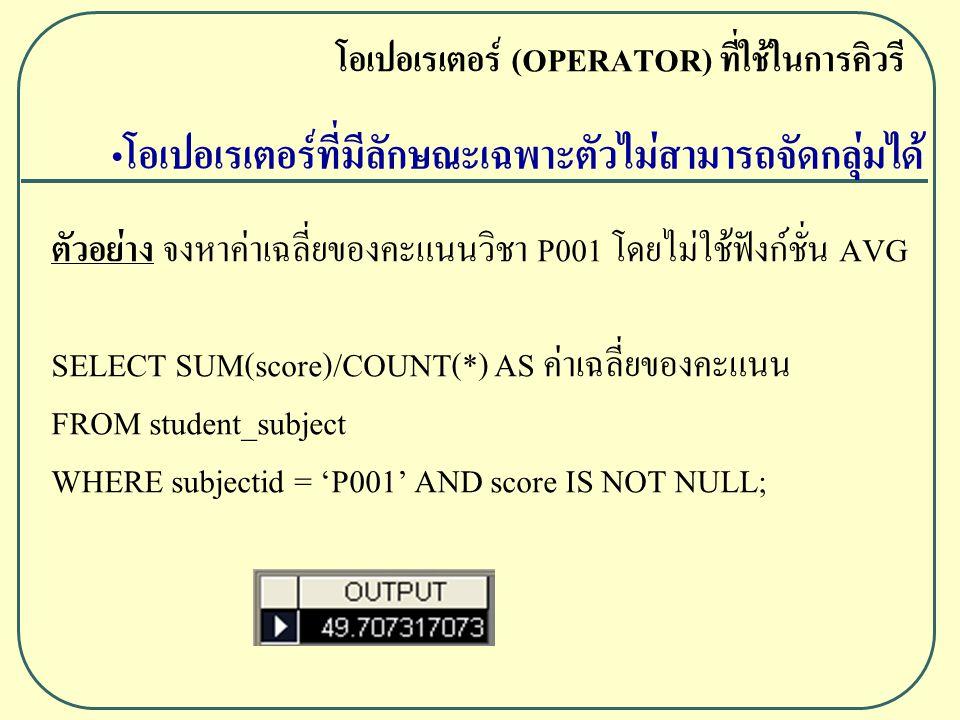 ตัวอย่าง จงหาค่าเฉลี่ยของคะแนนวิชา P001 โดยไม่ใช้ฟังก์ชั่น AVG SELECT SUM(score)/COUNT(*) AS ค่าเฉลี่ยของคะแนน FROM student_subject WHERE subjectid = 'P001' AND score IS NOT NULL; โอเปอเรเตอร์ (OPERATOR) ที่ใช้ในการคิวรี โอเปอเรเตอร์ที่มีลักษณะเฉพาะตัวไม่สามารถจัดกลุ่มได้