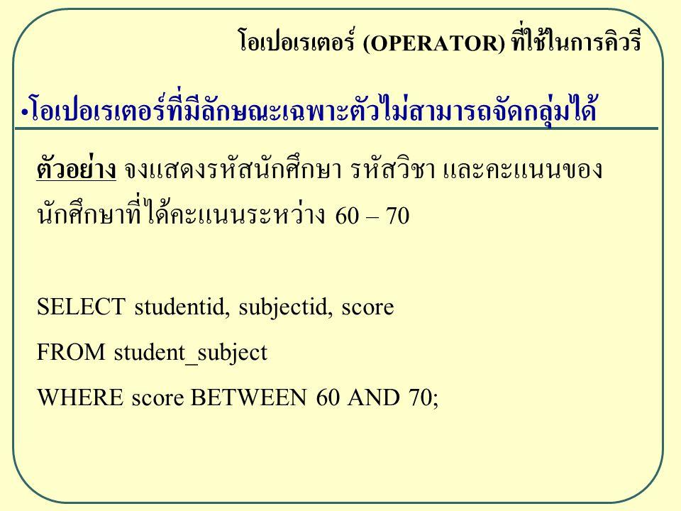 ตัวอย่าง จงแสดงรหัสนักศึกษา รหัสวิชา และคะแนนของ นักศึกษาที่ได้คะแนนระหว่าง 60 – 70 SELECT studentid, subjectid, score FROM student_subject WHERE score BETWEEN 60 AND 70; โอเปอเรเตอร์ (OPERATOR) ที่ใช้ในการคิวรี โอเปอเรเตอร์ที่มีลักษณะเฉพาะตัวไม่สามารถจัดกลุ่มได้