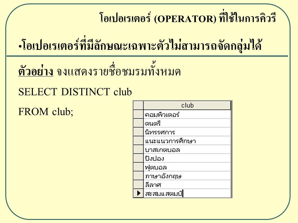 ตัวอย่าง จงแสดงรายชื่อชมรมทั้งหมด SELECT DISTINCT club FROM club; โอเปอเรเตอร์ (OPERATOR) ที่ใช้ในการคิวรี โอเปอเรเตอร์ที่มีลักษณะเฉพาะตัวไม่สามารถจัดกลุ่มได้