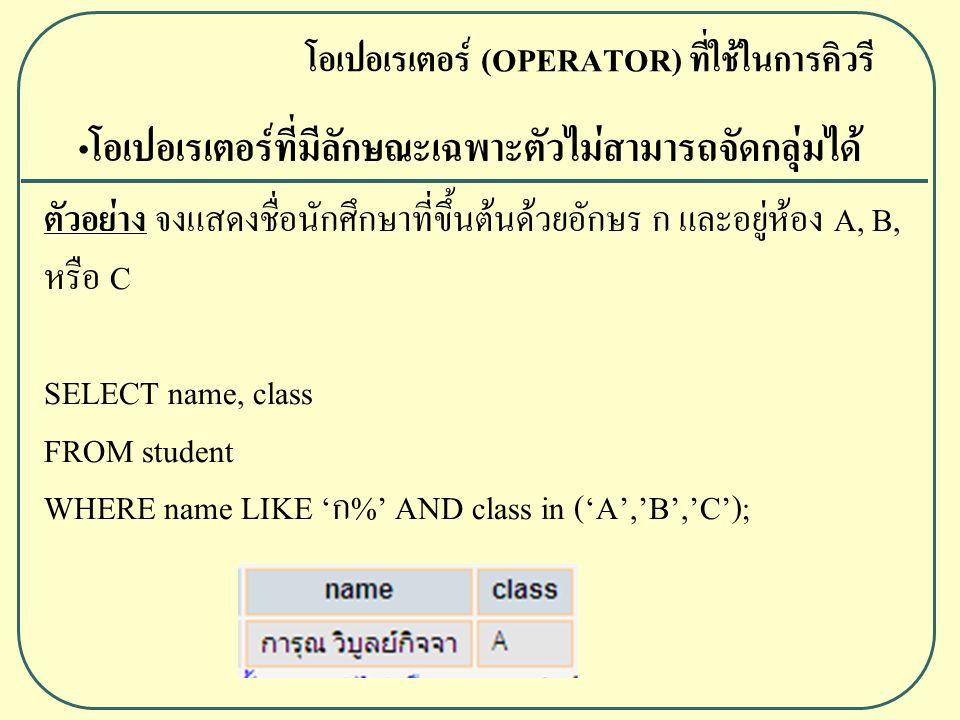 ตัวอย่าง จงแสดงชื่อนักศึกษาที่ขึ้นต้นด้วยอักษร ก และอยู่ห้อง A, B, หรือ C SELECT name, class FROM student WHERE name LIKE 'ก%' AND class in ('A','B','C'); โอเปอเรเตอร์ (OPERATOR) ที่ใช้ในการคิวรี โอเปอเรเตอร์ที่มีลักษณะเฉพาะตัวไม่สามารถจัดกลุ่มได้
