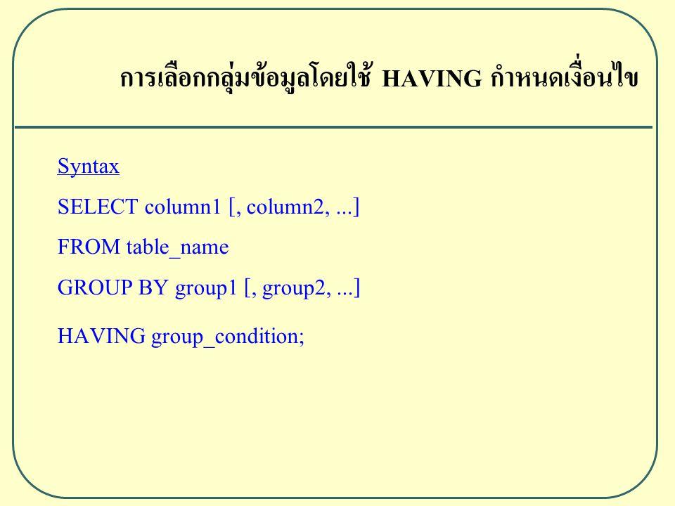 การเลือกกลุ่มข้อมูลโดยใช้ HAVING กำหนดเงื่อนไข Syntax SELECT column1 [, column2,...] FROM table_name GROUP BY group1 [, group2,...] HAVING group_condition;