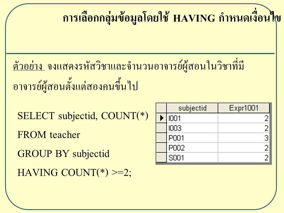 SELECT subjectid, COUNT(*) FROM teacher GROUP BY subjectid HAVING COUNT(*) >=2; การเลือกกลุ่มข้อมูลโดยใช้ HAVING กำหนดเงื่อนไข ตัวอย่าง จงแสดงรหัสวิชาและจำนวนอาจารย์ผู้สอนในวิชาที่มี อาจารย์ผู้สอนตั้งแต่สองคนขึ้นไป