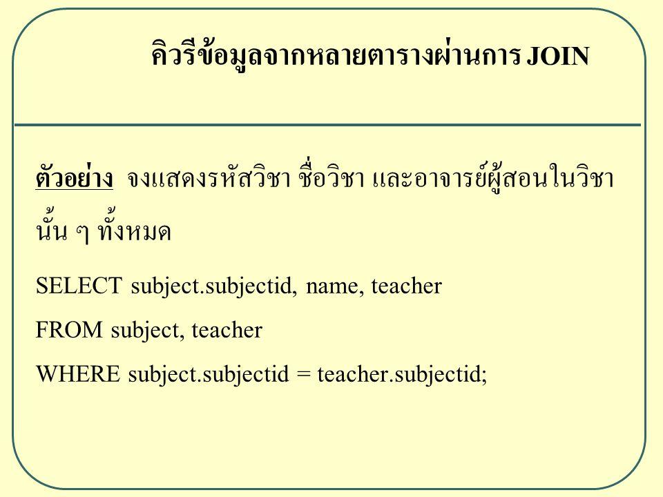 ตัวอย่าง จงแสดงรหัสวิชา ชื่อวิชา และอาจารย์ผู้สอนในวิชา นั้น ๆ ทั้งหมด SELECT subject.subjectid, name, teacher FROM subject, teacher WHERE subject.subjectid = teacher.subjectid; คิวรีข้อมูลจากหลายตารางผ่านการ JOIN
