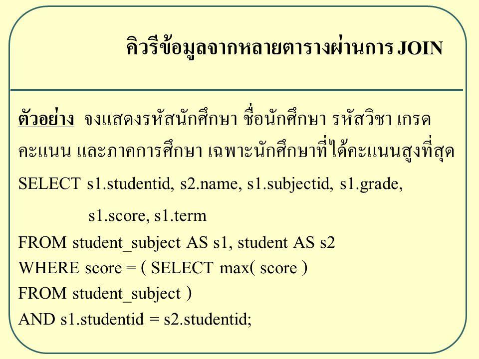 ตัวอย่าง จงแสดงรหัสนักศึกษา ชื่อนักศึกษา รหัสวิชา เกรด คะแนน และภาคการศึกษา เฉพาะนักศึกษาที่ได้คะแนนสูงที่สุด SELECT s1.studentid, s2.name, s1.subjectid, s1.grade, s1.score, s1.term FROM student_subject AS s1, student AS s2 WHERE score = ( SELECT max( score ) FROM student_subject ) AND s1.studentid = s2.studentid; คิวรีข้อมูลจากหลายตารางผ่านการ JOIN