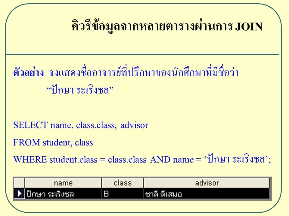 ตัวอย่าง จงแสดงชื่ออาจารย์ที่ปรึกษาของนักศึกษาที่มีชื่อว่า ปักษา ระเริงชล SELECT name, class.class, advisor FROM student, class WHERE student.class = class.class AND name = 'ปักษา ระเริงชล'; คิวรีข้อมูลจากหลายตารางผ่านการ JOIN