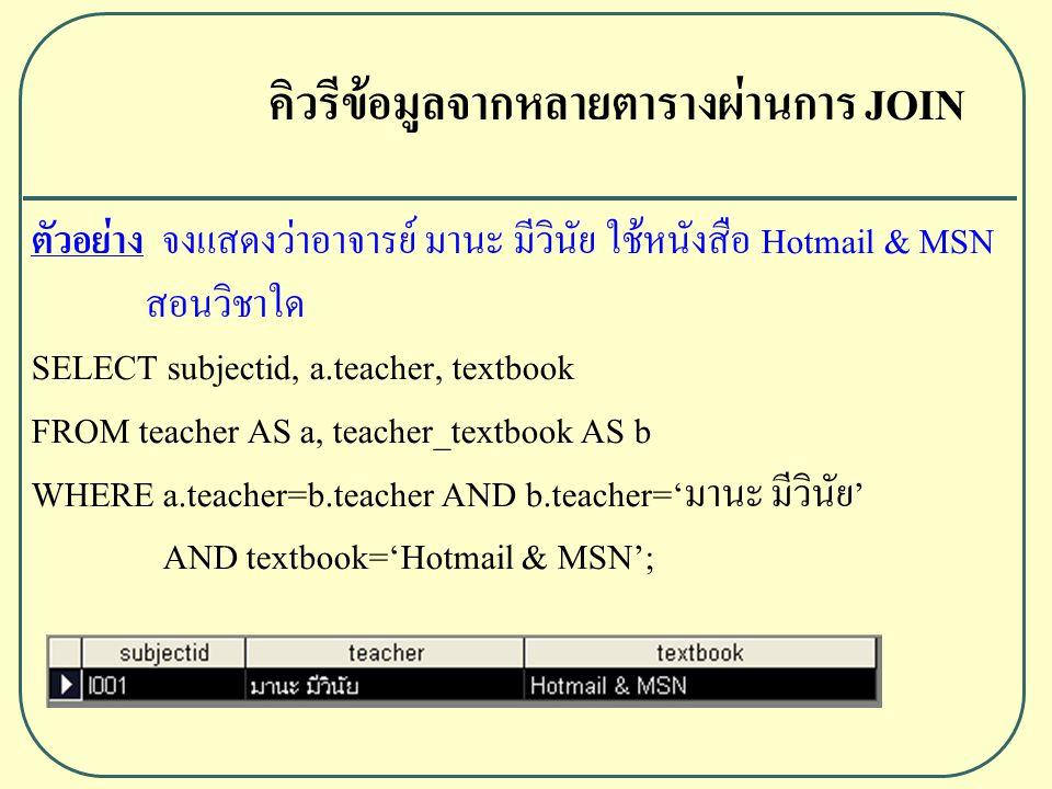 ตัวอย่าง จงแสดงว่าอาจารย์ มานะ มีวินัย ใช้หนังสือ Hotmail & MSN สอนวิชาใด SELECT subjectid, a.teacher, textbook FROM teacher AS a, teacher_textbook AS b WHERE a.teacher=b.teacher AND b.teacher='มานะ มีวินัย' AND textbook='Hotmail & MSN'; คิวรีข้อมูลจากหลายตารางผ่านการ JOIN