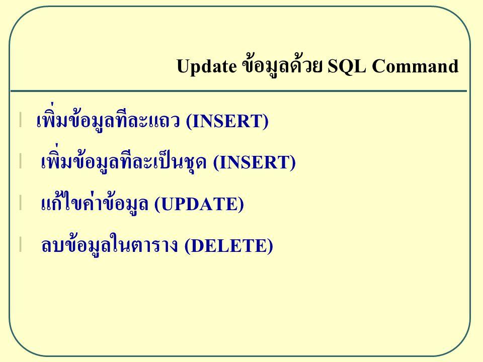 เพิ่มข้อมูลทีละแถว (INSERT) Syntax INSERT INTO table_name(column 1,column 2,…,column n ) VALUES (Data 1, Data 2,…,Data n ); ตัวอย่าง INSERT INTO student (studentid, name, birthdate, class) VALUES ( 4928001 , นางสาวนภาพร ใจดี , 1982-04-23 , A )
