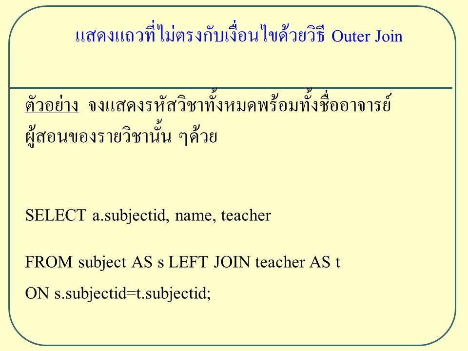 ตัวอย่าง จงแสดงรหัสวิชาทั้งหมดพร้อมทั้งชื่ออาจารย์ ผู้สอนของรายวิชานั้น ๆด้วย SELECT a.subjectid, name, teacher FROM subject AS s LEFT JOIN teacher AS t ON s.subjectid=t.subjectid; แสดงแถวที่ไม่ตรงกับเงื่อนไขด้วยวิธี Outer Join