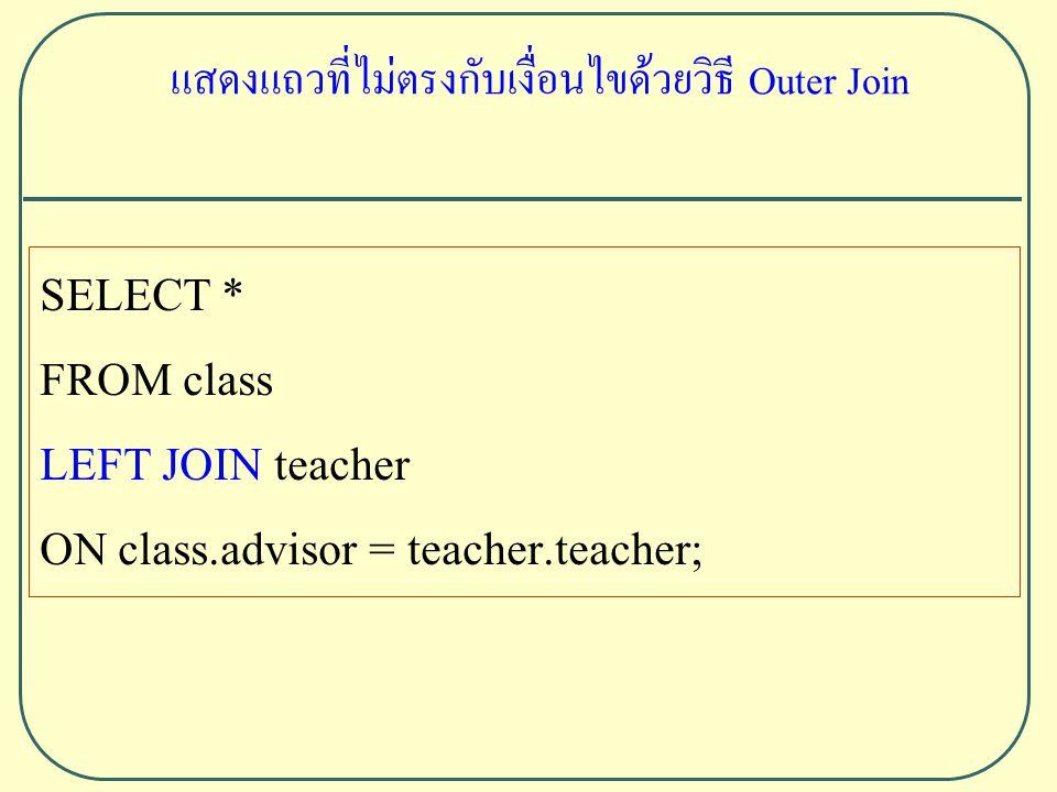 SELECT * FROM class LEFT JOIN teacher ON class.advisor = teacher.teacher; แสดงแถวที่ไม่ตรงกับเงื่อนไขด้วยวิธี Outer Join