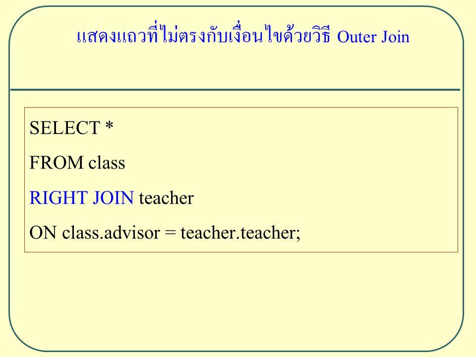SELECT * FROM class RIGHT JOIN teacher ON class.advisor = teacher.teacher; แสดงแถวที่ไม่ตรงกับเงื่อนไขด้วยวิธี Outer Join