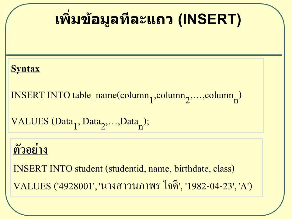 เพิ่มข้อมูลทีละเป็นชุด (INSERT) Syntax INSERT INTO table_name(column1,column2,…,columnn) SELECT_CLAUSE; ตัวอย่าง INSERT INTO Student (studentid, name, birthdate, class) SELECT studentid, name, birthdate, class FROM student;