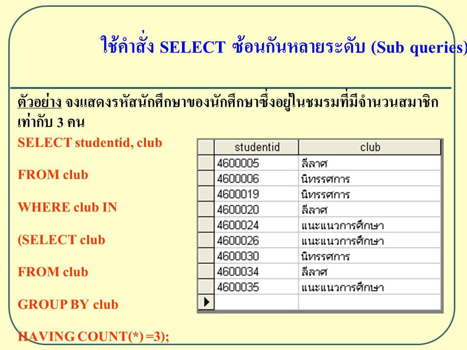 ใช้คำสั่ง SELECT ซ้อนกันหลายระดับ (Sub queries) ตัวอย่าง จงแสดงรหัสนักศึกษาของนักศึกษาซึ่งอยู่ในชมรมที่มีจำนวนสมาชิก เท่ากับ 3 คน SELECT studentid, club FROM club WHERE club IN (SELECT club FROM club GROUP BY club HAVING COUNT(*) =3);
