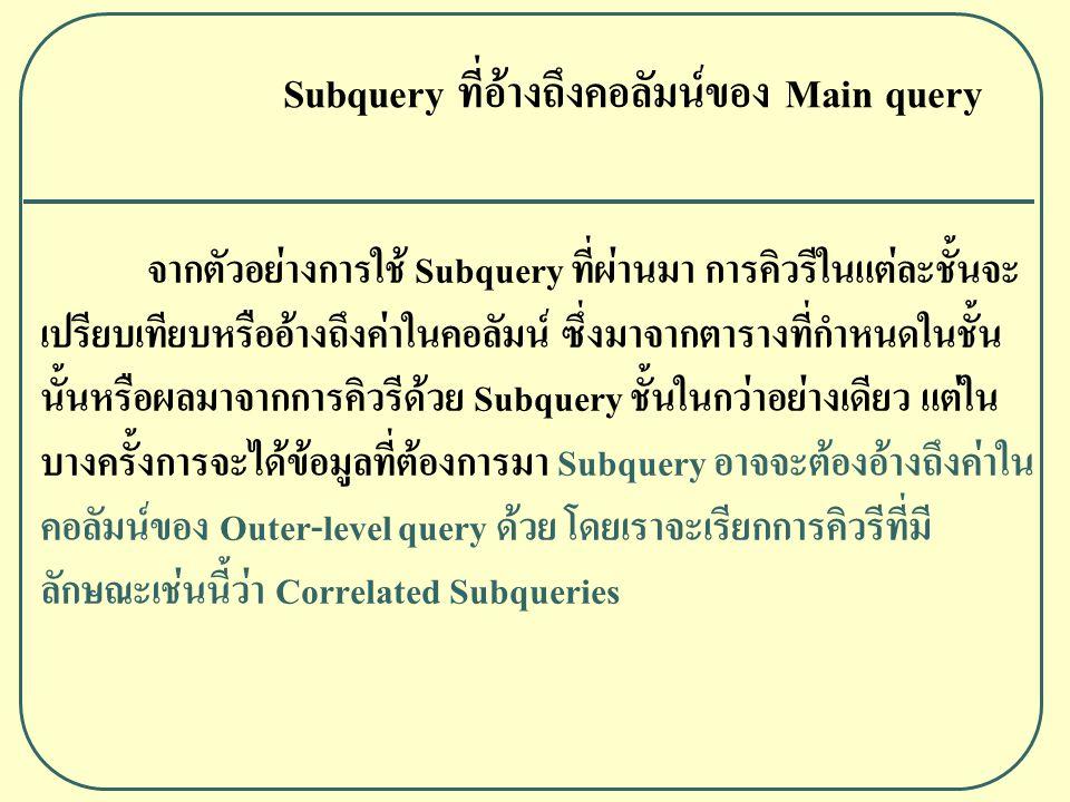 Subquery ที่อ้างถึงคอลัมน์ของ Main query จากตัวอย่างการใช้ Subquery ที่ผ่านมา การคิวรีในแต่ละชั้นจะ เปรียบเทียบหรืออ้างถึงค่าในคอลัมน์ ซึ่งมาจากตารางที่กำหนดในชั้น นั้นหรือผลมาจากการคิวรีด้วย Subquery ชั้นในกว่าอย่างเดียว แต่ใน บางครั้งการจะได้ข้อมูลที่ต้องการมา Subquery อาจจะต้องอ้างถึงค่าใน คอลัมน์ของ Outer-level query ด้วย โดยเราจะเรียกการคิวรีที่มี ลักษณะเช่นนี้ว่า Correlated Subqueries