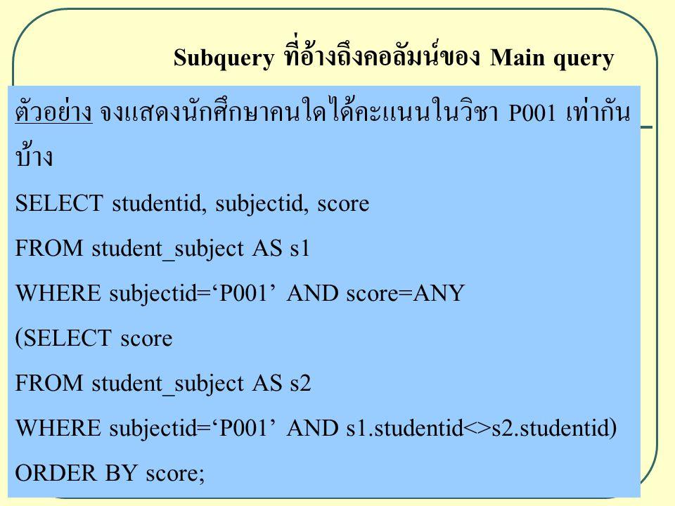 ตัวอย่าง จงแสดงนักศึกษาคนใดได้คะแนนในวิชา P001 เท่ากัน บ้าง SELECT studentid, subjectid, score FROM student_subject AS s1 WHERE subjectid='P001' AND score=ANY (SELECT score FROM student_subject AS s2 WHERE subjectid='P001' AND s1.studentid<>s2.studentid) ORDER BY score; Subquery ที่อ้างถึงคอลัมน์ของ Main query