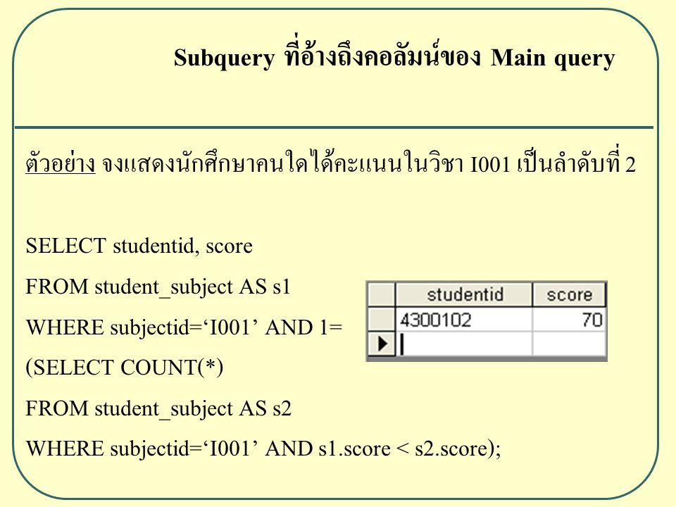ตัวอย่าง จงแสดงนักศึกษาคนใดได้คะแนนในวิชา I001 เป็นลำดับที่ 2 SELECT studentid, score FROM student_subject AS s1 WHERE subjectid='I001' AND 1= (SELECT COUNT(*) FROM student_subject AS s2 WHERE subjectid='I001' AND s1.score < s2.score); Subquery ที่อ้างถึงคอลัมน์ของ Main query