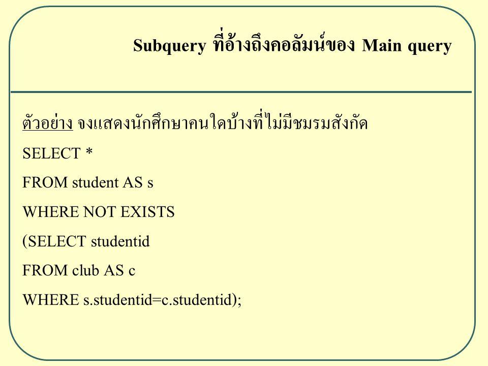 ตัวอย่าง จงแสดงนักศึกษาคนใดบ้างที่ไม่มีชมรมสังกัด SELECT * FROM student AS s WHERE NOT EXISTS (SELECT studentid FROM club AS c WHERE s.studentid=c.studentid); Subquery ที่อ้างถึงคอลัมน์ของ Main query