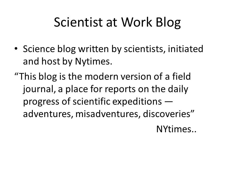 Scientist at Work Blog Science blog written by scientists, initiated and host by Nytimes.