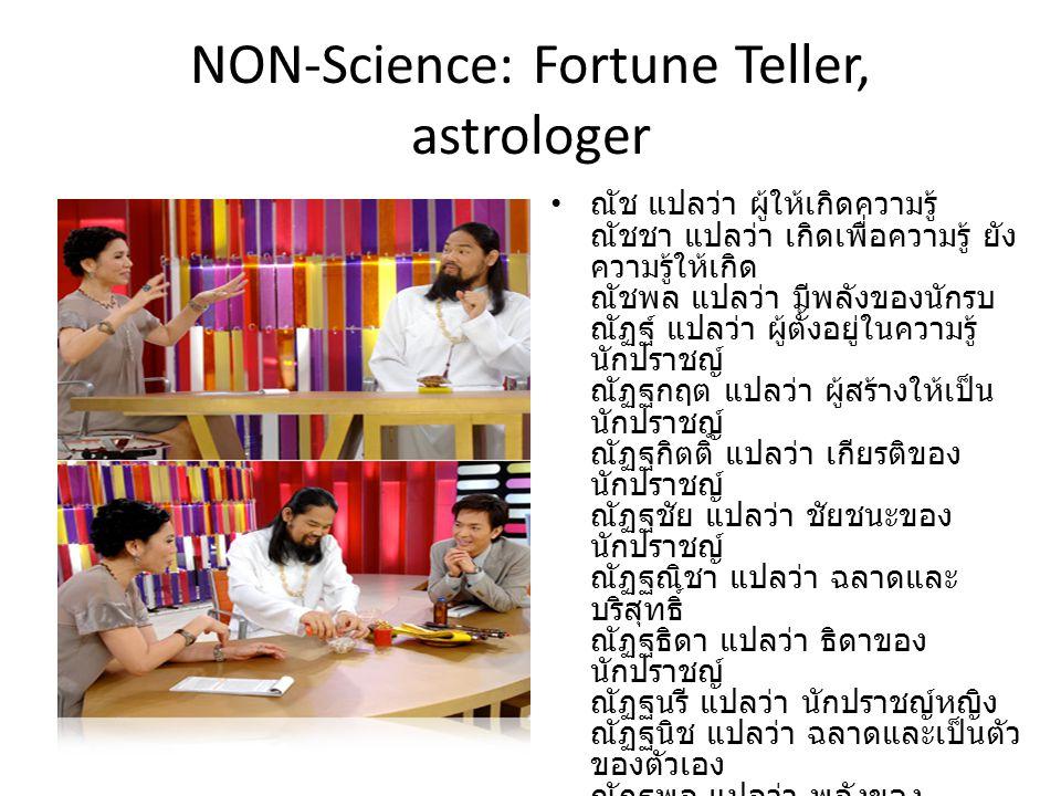 NON-Science: Fortune Teller, astrologer ณัช แปลว่า ผู้ให้เกิดความรู้ ณัชชา แปลว่า เกิดเพื่อความรู้ ยัง ความรู้ให้เกิด ณัชพล แปลว่า มีพลังของนักรบ ณัฏฐ์ แปลว่า ผู้ตั้งอยู่ในความรู้ นักปราชญ์ ณัฏฐกฤต แปลว่า ผู้สร้างให้เป็น นักปราชญ์ ณัฏฐกิตติ์ แปลว่า เกียรติของ นักปราชญ์ ณัฏฐชัย แปลว่า ชัยชนะของ นักปราชญ์ ณัฏฐณิชา แปลว่า ฉลาดและ บริสุทธิ์ ณัฏฐธิดา แปลว่า ธิดาของ นักปราชญ์ ณัฏฐนรี แปลว่า นักปราชญ์หญิง ณัฏฐนิช แปลว่า ฉลาดและเป็นตัว ของตัวเอง ณัฏฐพล แปลว่า พลังของ นักปราชญ์ ณัฏฐา แปลว่า ฉลาด ณัฏฐากร แปลว่า บ่อเกิดแห่ง นักปราชญ์ ณัฐ แปลว่า ผู้ตั้งอยู่ในความรู้ นักปราชญ์ ณัฐกมล แปลว่า นักปราชญ์ผู้ บริสุทธิ์ดุจดอกบัว ณัฐกฤตา แปลว่า ผู้สร้างให้เป็น นักปราชญ์ ณัฐกิตติ์ แปลว่า ผู้รุ่งเรืองเพราะ ความรู้